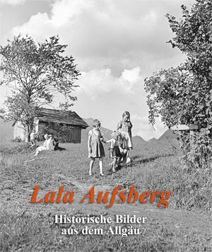 Lala Aufsberg: Historische Bilder aus dem Allgäu